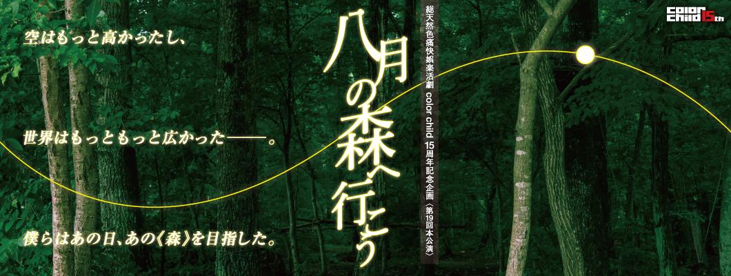 総天然色痛快娯楽活劇 color child 15周年記念企画〈第19回本公演〉 『八月の森へ行こう』